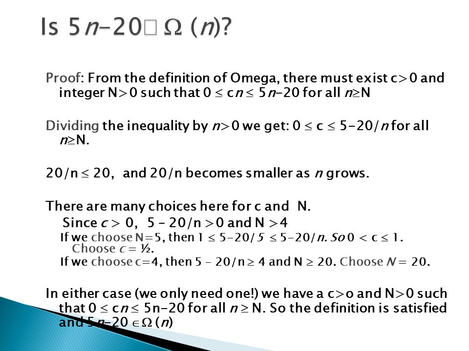 Proof: From the definition of Omega, there must exist c>0 and integer N>0 such that 0  cn  5n-20 for all n  N Dividing the inequality by n>0 we get: 0  c  5-20/n for all n  N.