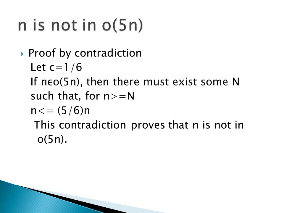  Proof by contradiction Let c=1/6 If nεo(5n), then there must exist some N such that, for n>=N n<= (5/6)n This contradiction proves that n is not in o(5n).