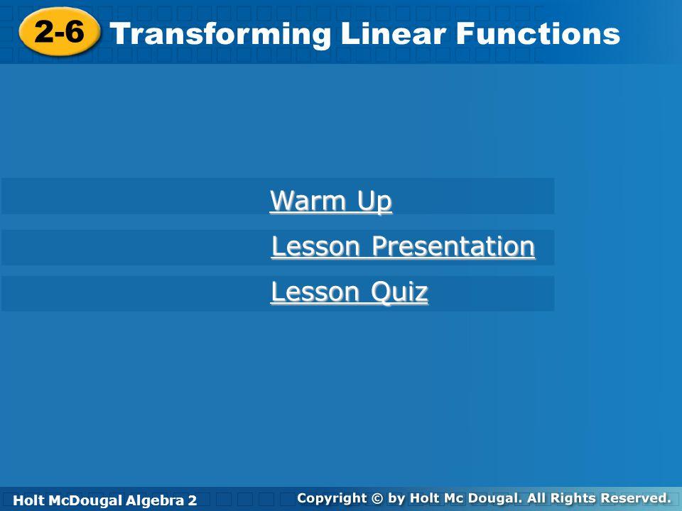 Holt McDougal Algebra 2 2-6 Transforming Linear Functions 2-6 Transforming Linear Functions Holt Algebra 2 Warm Up Warm Up Lesson Presentation Lesson