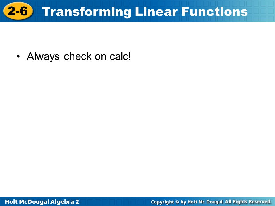 Holt McDougal Algebra 2 2-6 Transforming Linear Functions Always check on calc!