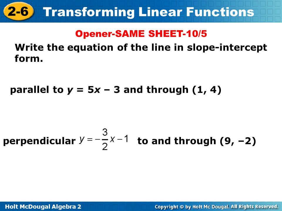 Holt McDougal Algebra 2 2-6 Transforming Linear Functions Write the equation of the line in slope-intercept form. parallel to y = 5x – 3 and through (