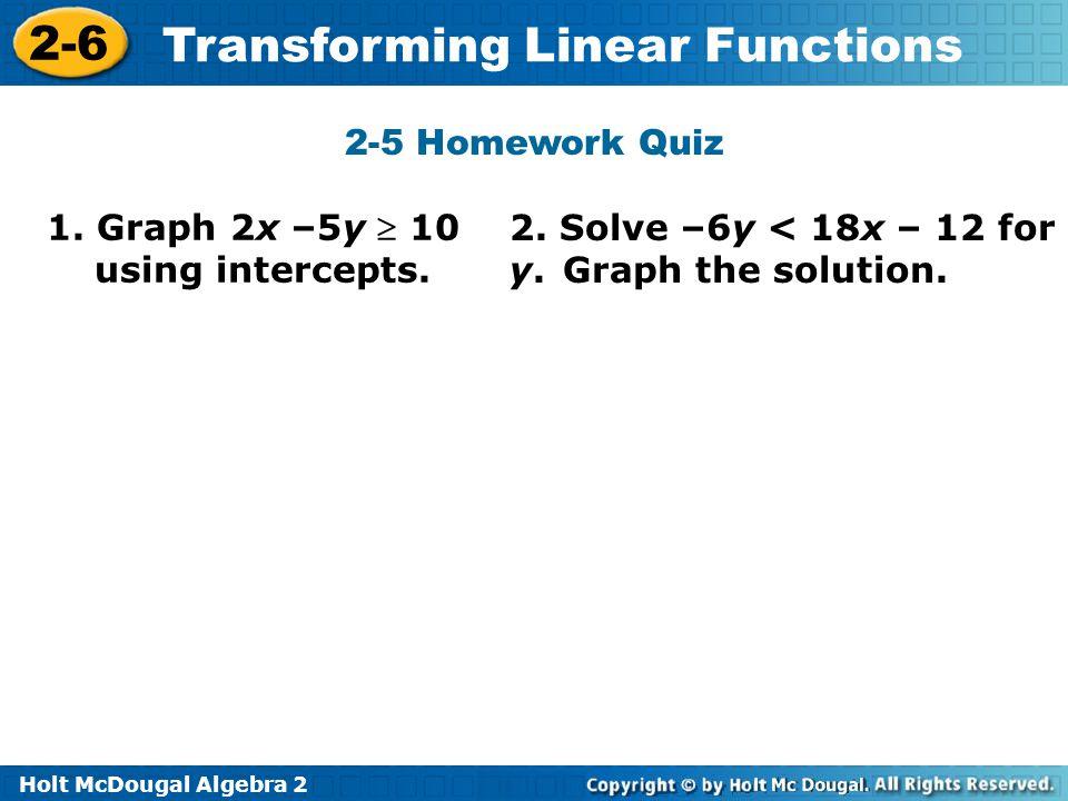 Holt McDougal Algebra 2 2-6 Transforming Linear Functions 2-5 Homework Quiz 1. Graph 2x –5y  10 using intercepts. 2. Solve –6y < 18x – 12 for y. Grap