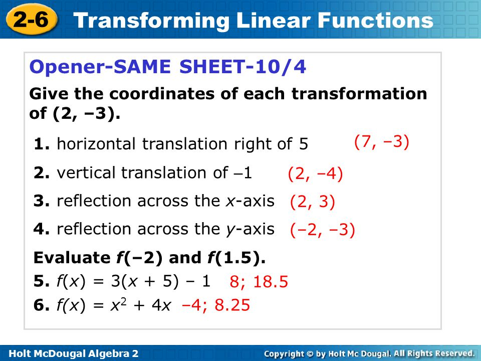 2-6 Transforming Linear Functions Opener-SAME SHEET-10/4 Give the coordinates of each transformation of (2, –3). 1. horizontal translation right of 5