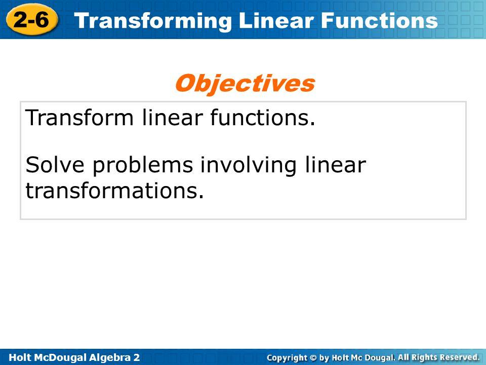 Holt McDougal Algebra 2 2-6 Transforming Linear Functions Transform linear functions. Solve problems involving linear transformations. Objectives