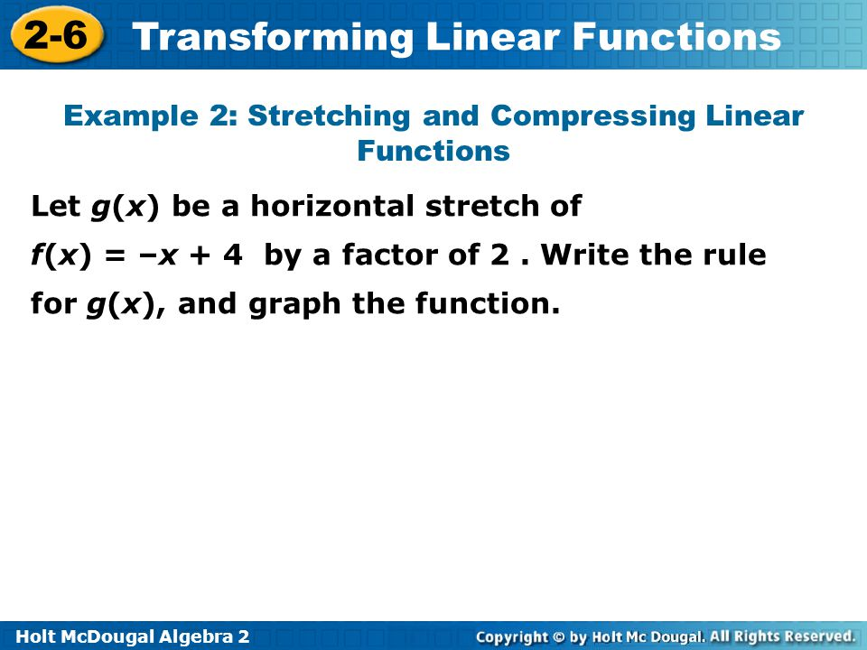 Holt McDougal Algebra 2 2-6 Transforming Linear Functions Example 2: Stretching and Compressing Linear Functions Let g(x) be a horizontal stretch of f