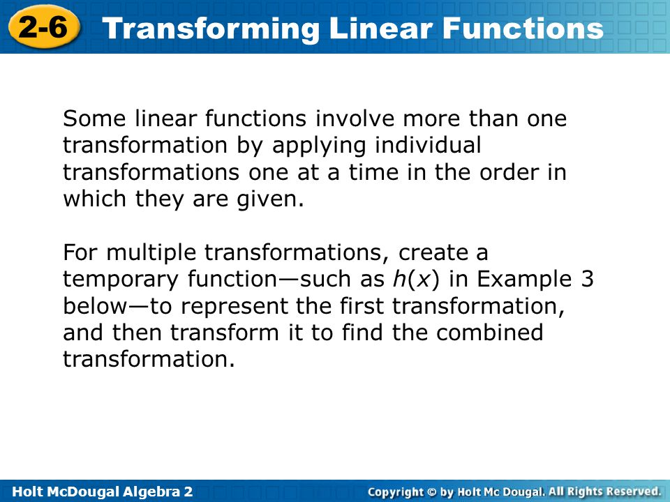 Holt McDougal Algebra 2 2-6 Transforming Linear Functions Some linear functions involve more than one transformation by applying individual transforma