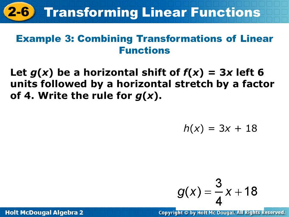 Holt McDougal Algebra 2 2-6 Transforming Linear Functions Example 3: Combining Transformations of Linear Functions Let g(x) be a horizontal shift of f