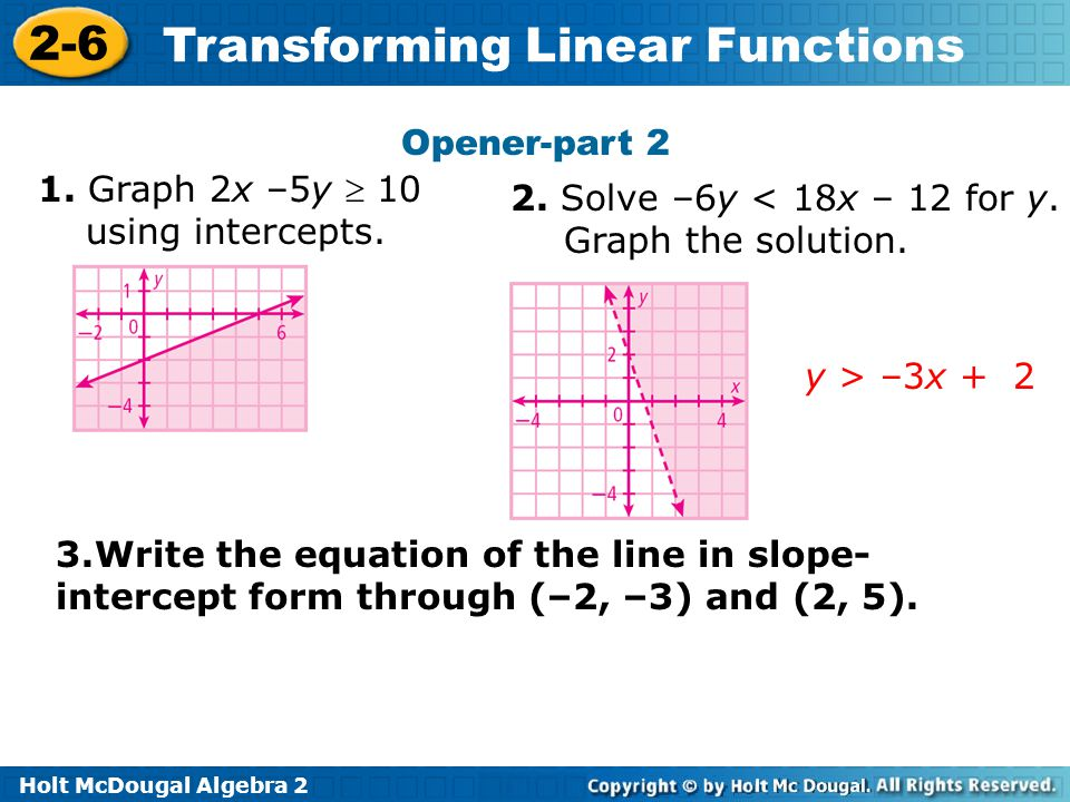 Holt McDougal Algebra 2 2-6 Transforming Linear Functions Opener-part 2 1. Graph 2x –5y  10 using intercepts. 2. Solve –6y < 18x – 12 for y. Graph th