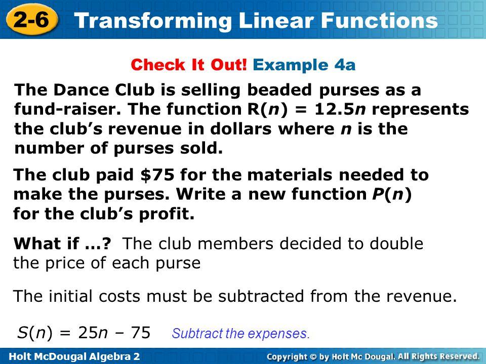 Holt McDougal Algebra 2 2-6 Transforming Linear Functions The Dance Club is selling beaded purses as a fund-raiser. The function R(n) = 12.5n represen