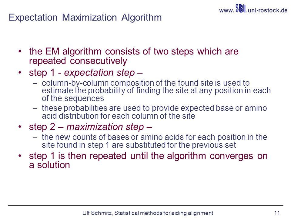 www..uni-rostock.de Ulf Schmitz, Statistical methods for aiding alignment11 Expectation Maximization Algorithm the EM algorithm consists of two steps which are repeated consecutively step 1 - expectation step – –column-by-column composition of the found site is used to estimate the probability of finding the site at any position in each of the sequences –these probabilities are used to provide expected base or amino acid distribution for each column of the site step 2 – maximization step – –the new counts of bases or amino acids for each position in the site found in step 1 are substituted for the previous set step 1 is then repeated until the algorithm converges on a solution