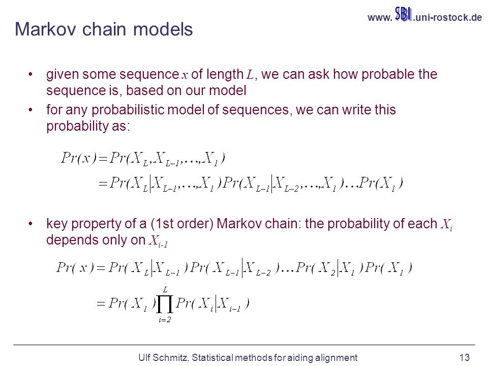 www..uni-rostock.de Ulf Schmitz, Statistical methods for aiding alignment13 Markov chain models given some sequence x of length L, we can ask how probable the sequence is, based on our model for any probabilistic model of sequences, we can write this probability as: key property of a (1st order) Markov chain: the probability of each X i depends only on X i-1