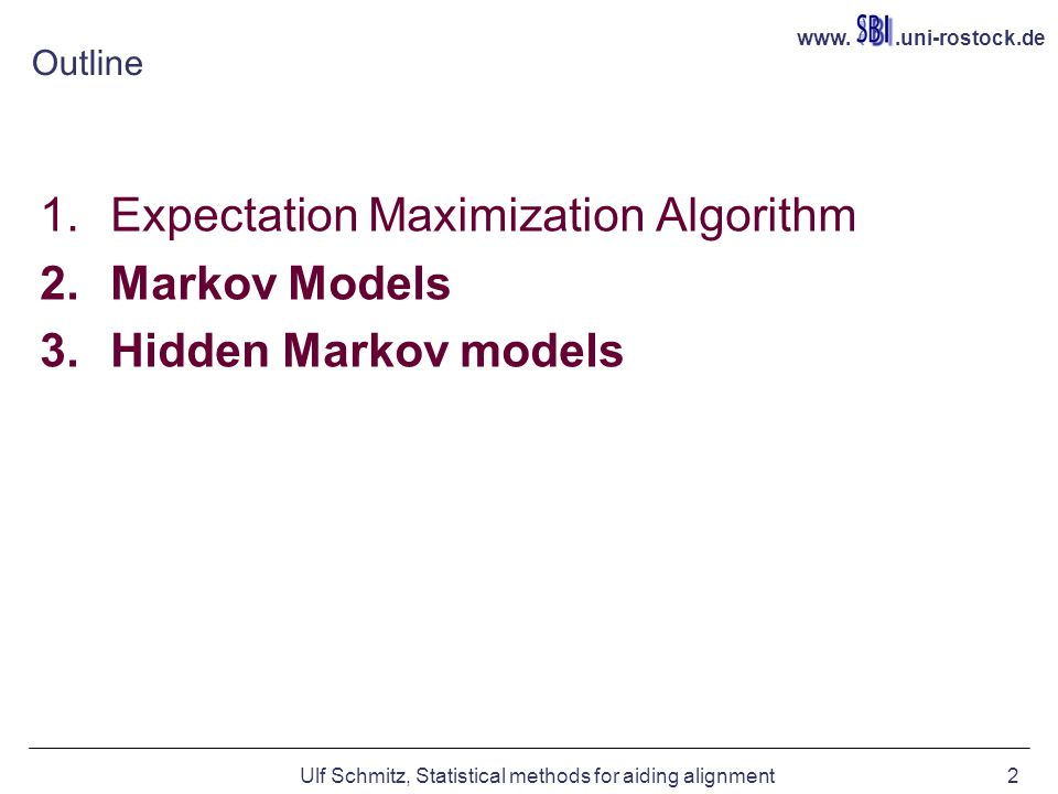 www..uni-rostock.de Ulf Schmitz, Statistical methods for aiding alignment2 Outline 1.Expectation Maximization Algorithm 2.Markov Models 3.Hidden Markov models