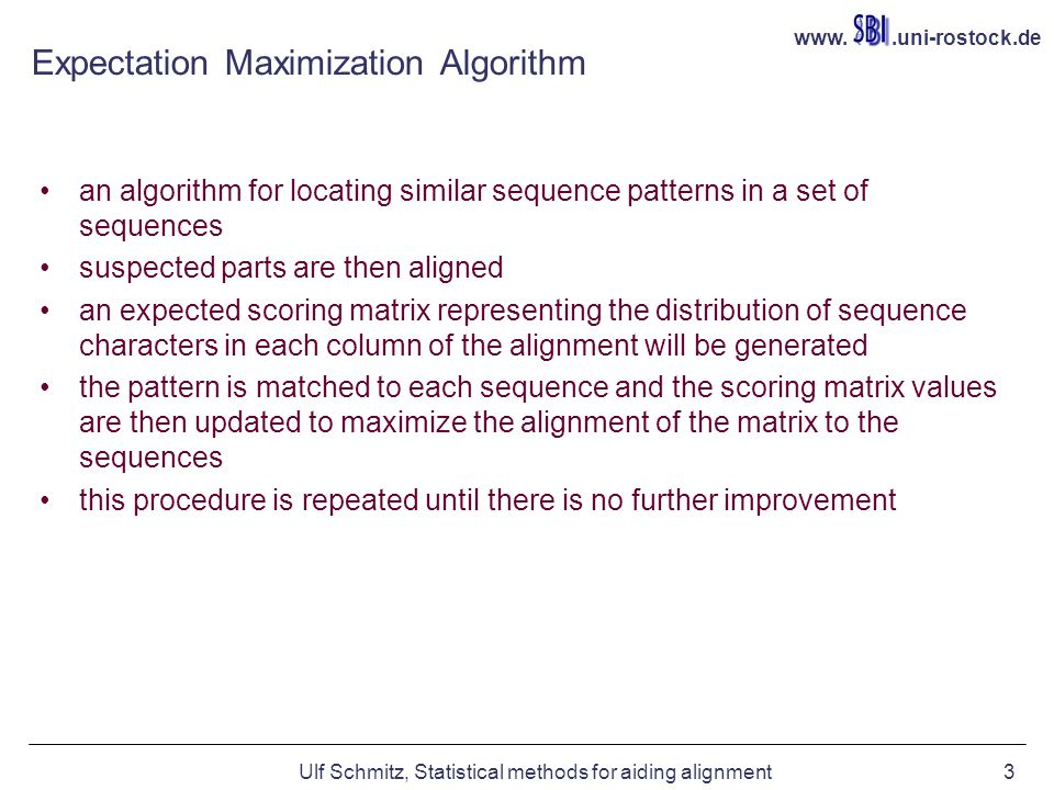 www..uni-rostock.de Ulf Schmitz, Statistical methods for aiding alignment3 Expectation Maximization Algorithm an algorithm for locating similar sequence patterns in a set of sequences suspected parts are then aligned an expected scoring matrix representing the distribution of sequence characters in each column of the alignment will be generated the pattern is matched to each sequence and the scoring matrix values are then updated to maximize the alignment of the matrix to the sequences this procedure is repeated until there is no further improvement