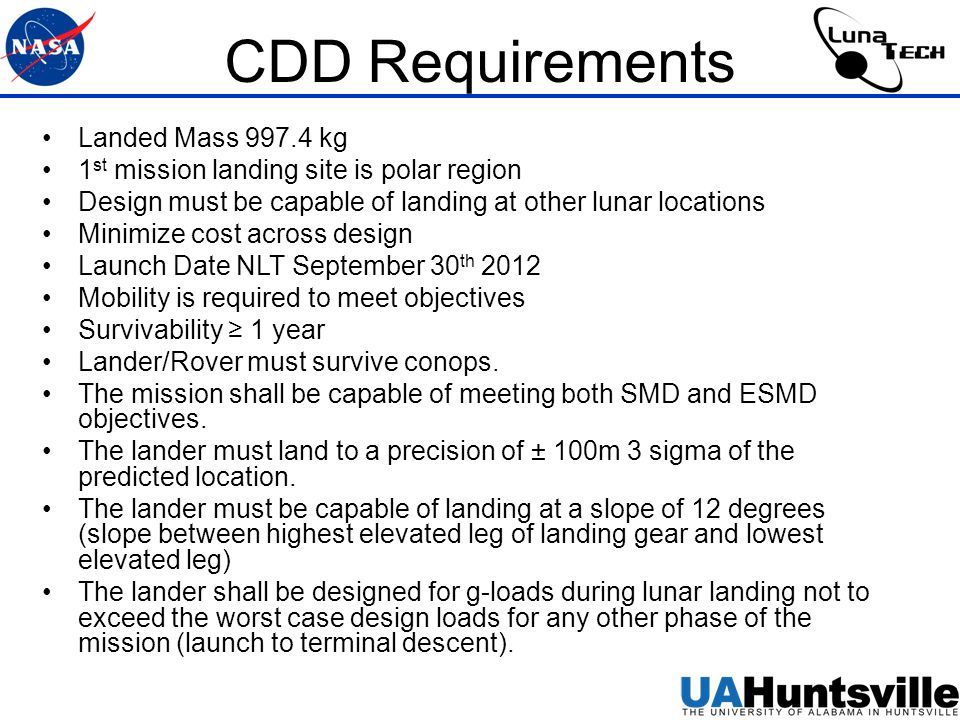 CDD Requirements Landed Mass 997.4 kg 1 st mission landing site is polar region Design must be capable of landing at other lunar locations Minimize cost across design Launch Date NLT September 30 th 2012 Mobility is required to meet objectives Survivability ≥ 1 year Lander/Rover must survive conops.