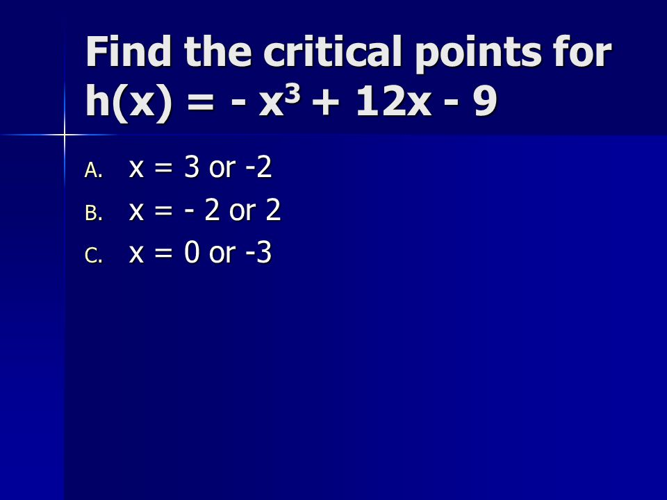 Find the critical points for h(x) = - x 3 + 12x - 9 A. x = 3 or -2 B. x = - 2 or 2 C. x = 0 or -3