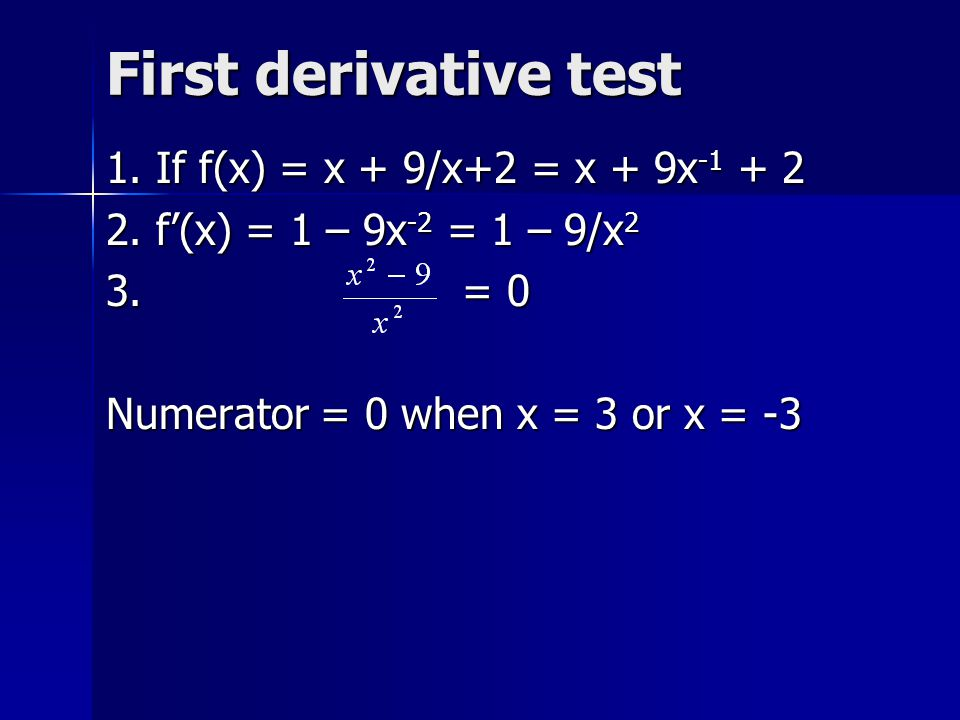 First derivative test 1. If f(x) = x + 9/x+2 = x + 9x -1 + 2 2. f'(x) = 1 – 9x -2 = 1 – 9/x 2 3. = 0 Numerator = 0 when x = 3 or x = -3