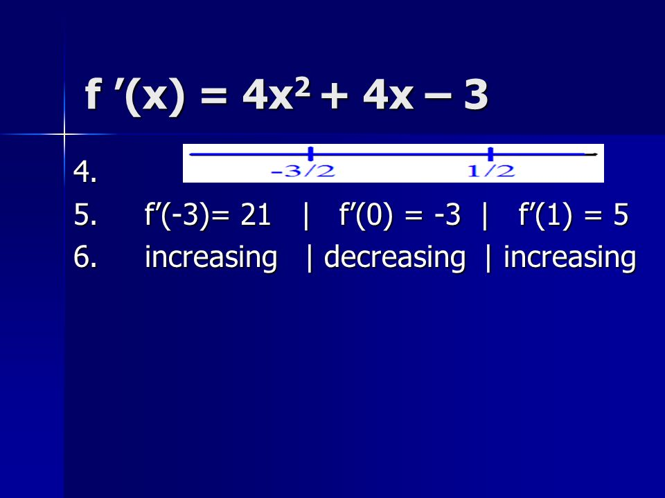 Increasing / Decreasing 4.Graph the solutions 5. Test one value of f'(x) in each interval 6.