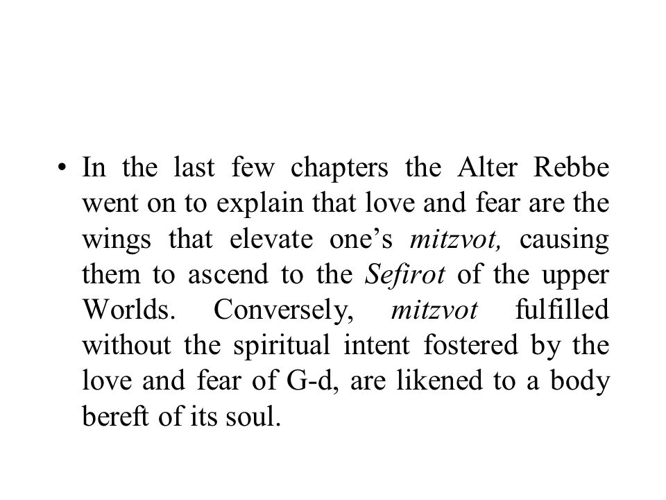 In the last few chapters the Alter Rebbe went on to explain that love and fear are the wings that elevate one's mitzvot, causing them to ascend to the Sefirot of the upper Worlds.