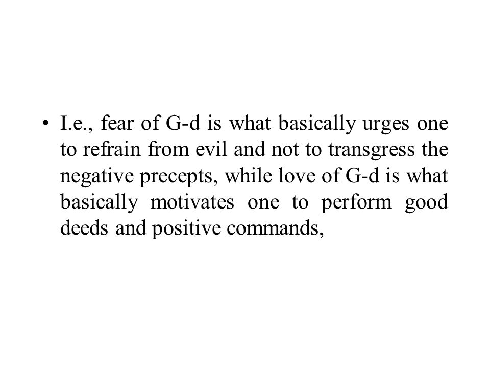 I.e., fear of G ‑ d is what basically urges one to refrain from evil and not to transgress the negative precepts, while love of G ‑ d is what basically motivates one to perform good deeds and positive commands,