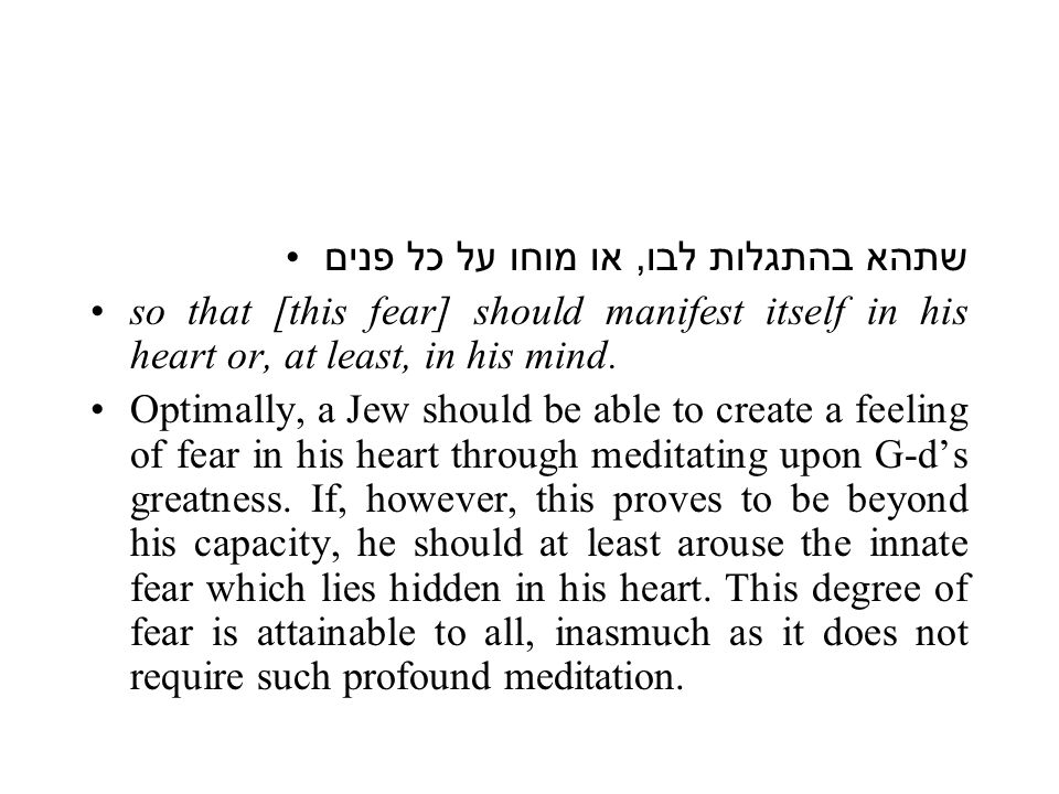 This innate fear may be aroused either (a) to such a degree that it is actually felt in his heart, or (b), if the individual is incapable of evoking palpable fear in his heart, he will at least be able to summon up his innate fear in his mind, so that he will be able to apprehend and experience the fear of G ‑ d intellectually.