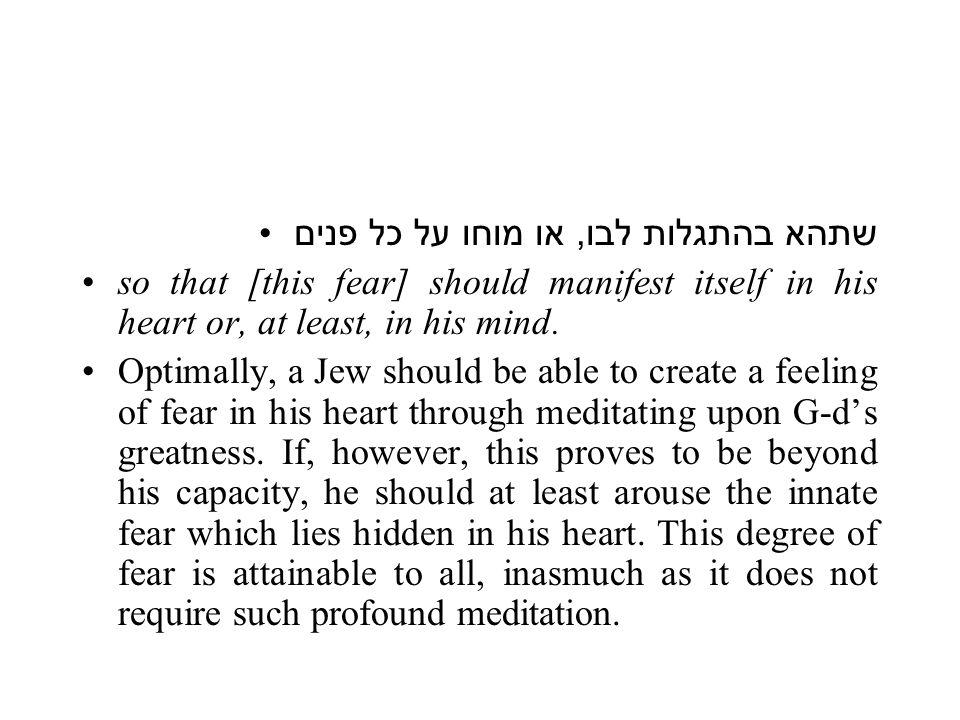 שתהא בהתגלות לבו, או מוחו על כל פנים so that [this fear] should manifest itself in his heart or, at least, in his mind.