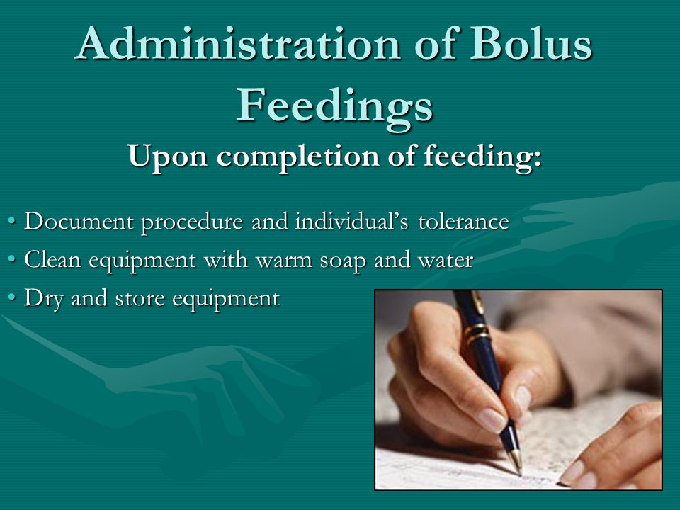 Administration of Bolus Feedings Upon completion of feeding: Document procedure and individual's toleranceDocument procedure and individual's tolerance Clean equipment with warm soap and waterClean equipment with warm soap and water Dry and store equipmentDry and store equipment