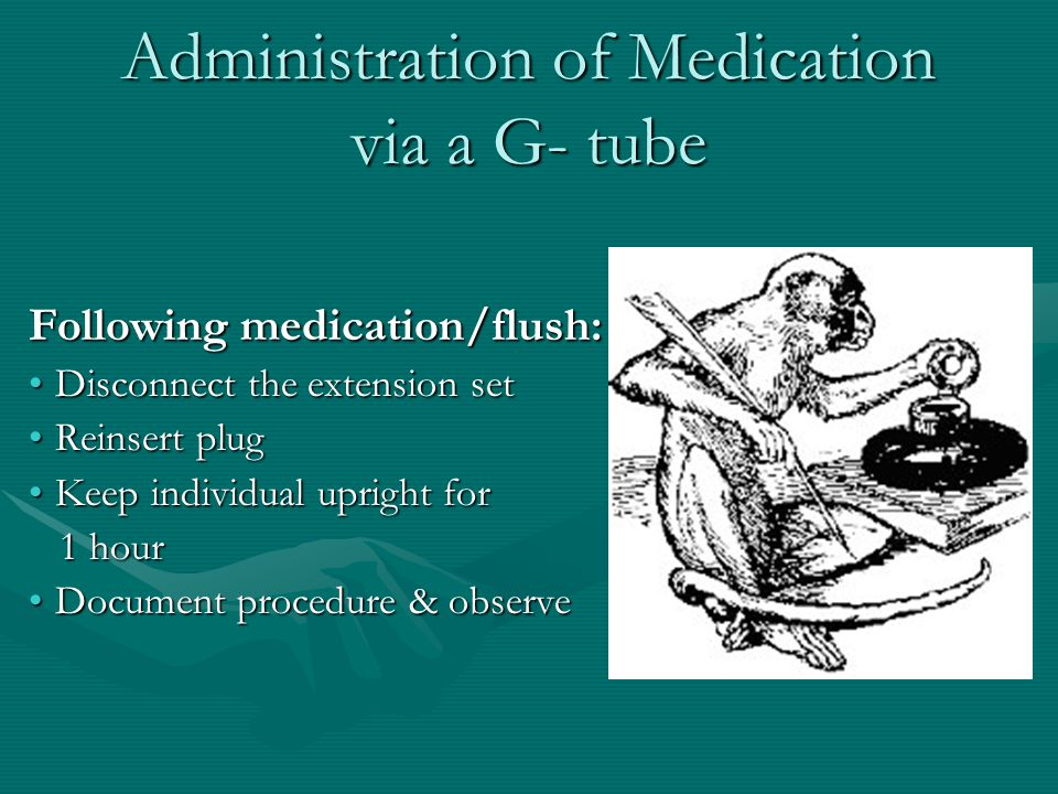 Administration of Medication via a G- tube Following medication/flush: Disconnect the extension setDisconnect the extension set Reinsert plugReinsert