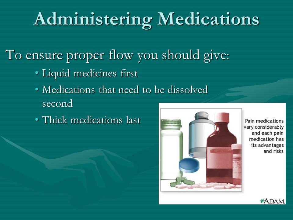 Administering Medications To ensure proper flow you should give : Liquid medicines firstLiquid medicines first Medications that need to be dissolved secondMedications that need to be dissolved second Thick medications lastThick medications last