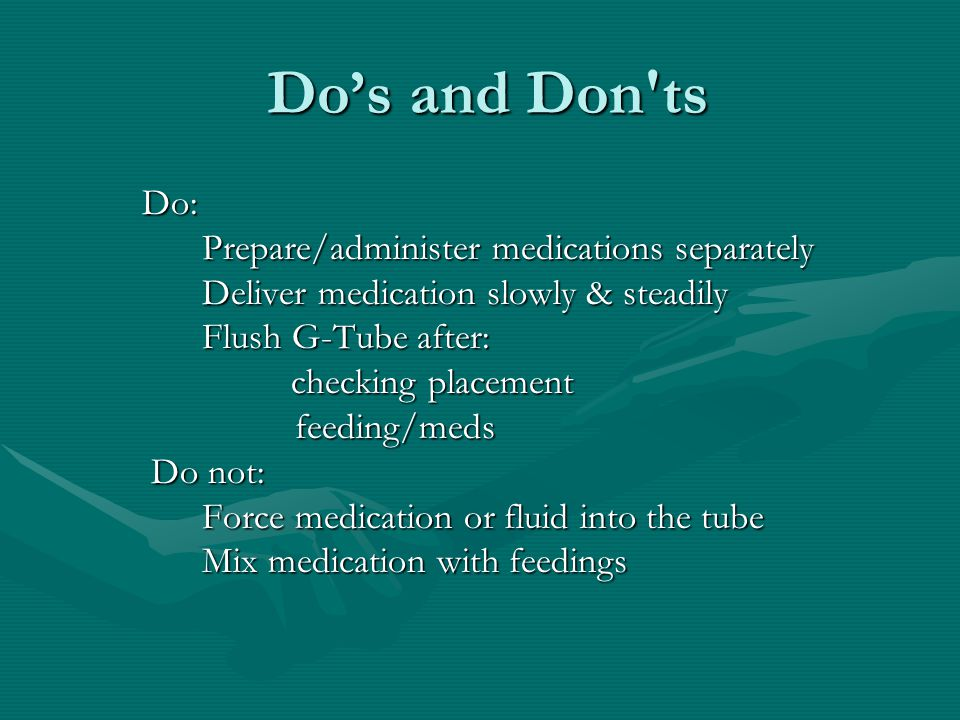 Do's and Don ts Do: Prepare/administer medications separately Prepare/administer medications separately Deliver medication slowly & steadily Flush G-Tube after: checking placement checking placement feeding/meds feeding/meds Do not: Do not: Force medication or fluid into the tube Mix medication with feedings