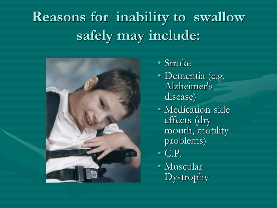 Reasons for inability to swallow safely may include: Stroke Dementia (e.g. Alzheimer's disease) Medication side effects (dry mouth, motility problems)