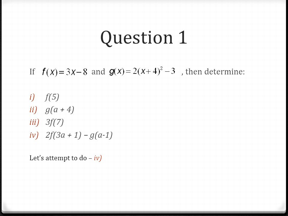 Question 1 If and, then determine: i) f(5) ii) g(a + 4) iii) 3f(7) iv) 2f(3a + 1) – g(a-1) Let's attempt to do – iv)