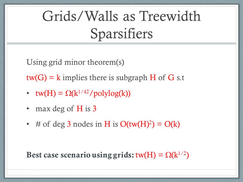 Grids/Walls as Treewidth Sparsifiers Using grid minor theorem(s) tw(G) = k implies there is subgraph H of G s.t tw(H) =  (k 1/42 /polylog(k)) max deg of H is 3 # of deg 3 nodes in H is O(tw(H) 2 ) = O(k) Best case scenario using grids: tw(H) =  (k 1/2 )
