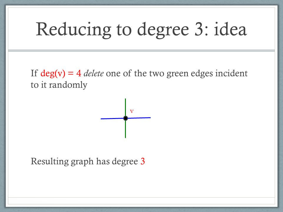 Reducing to degree 3: idea If deg(v) = 4 delete one of the two green edges incident to it randomly Resulting graph has degree 3 v