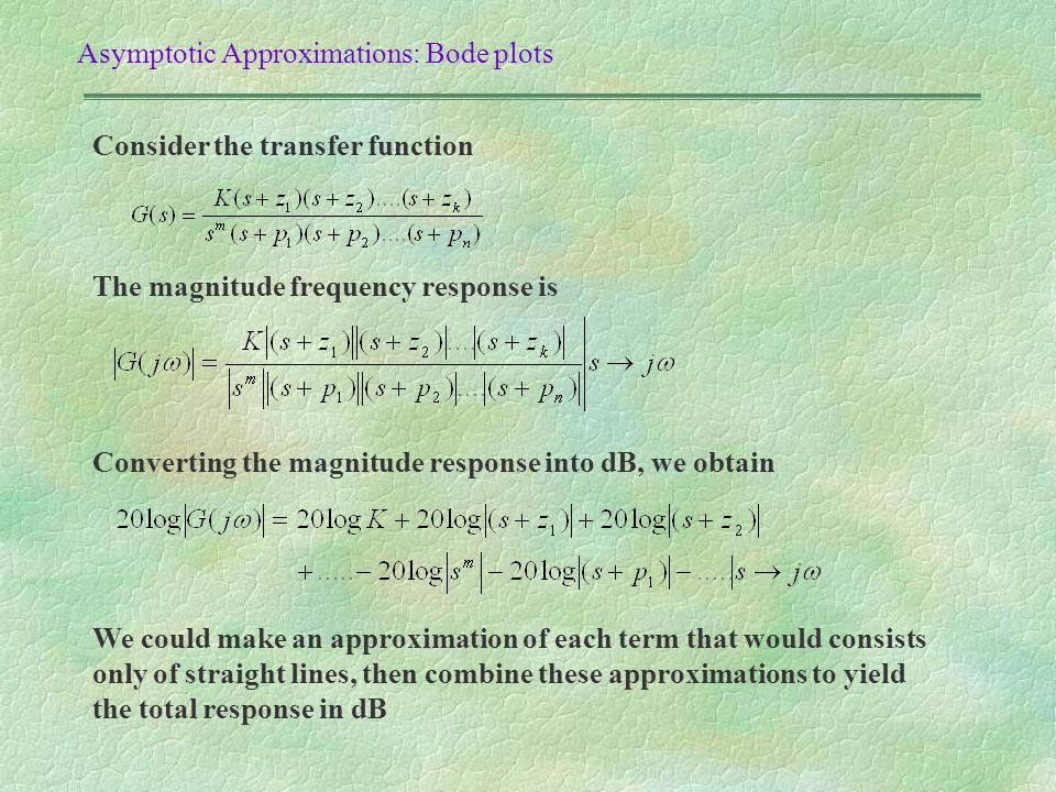 Asymptotic Approximations: Bode plots Consider the transfer function The magnitude frequency response is Converting the magnitude response into dB, we