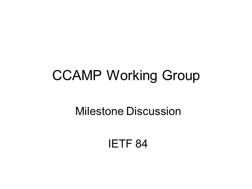 CCAMP Working Group Milestone Discussion IETF 84 84th IETF CCAMP Working Group 1