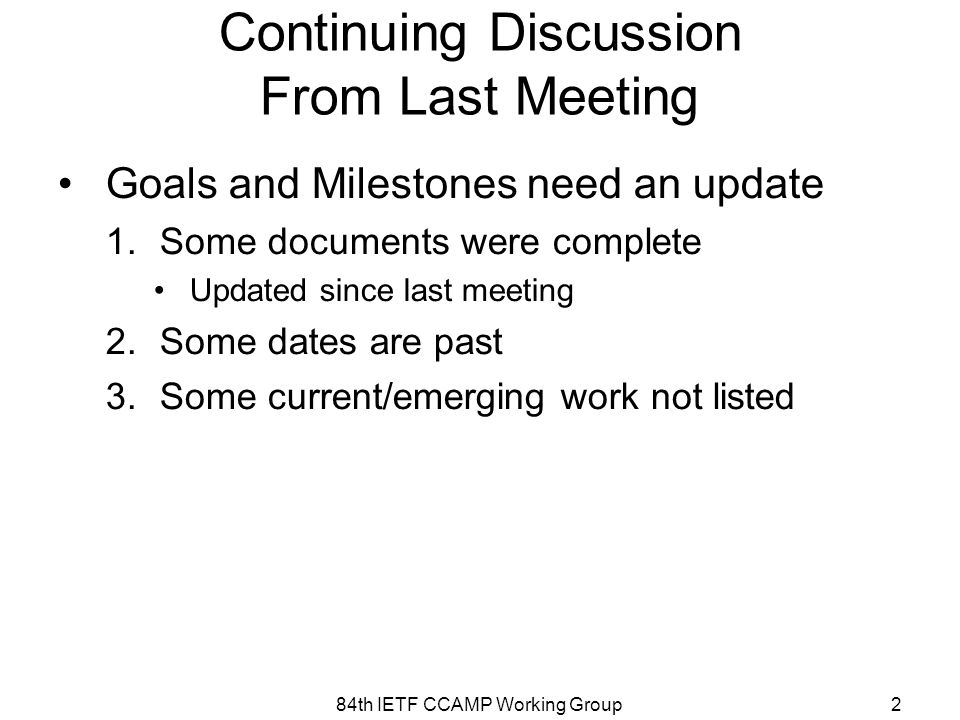 Continuing Discussion From Last Meeting Goals and Milestones need an update 1.Some documents were complete Updated since last meeting 2.Some dates are past 3.Some current/emerging work not listed 84th IETF CCAMP Working Group2