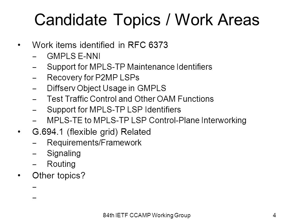 Candidate Topics / Work Areas Work items identified in RFC 6373 ‒ GMPLS E-NNI ‒ Support for MPLS-TP Maintenance Identifiers ‒ Recovery for P2MP LSPs ‒ Diffserv Object Usage in GMPLS ‒ Test Traffic Control and Other OAM Functions ‒ Support for MPLS-TP LSP Identifiers ‒ MPLS-TE to MPLS-TP LSP Control-Plane Interworking G.694.1 (flexible grid) Related ‒ Requirements/Framework ‒ Signaling ‒ Routing Other topics.