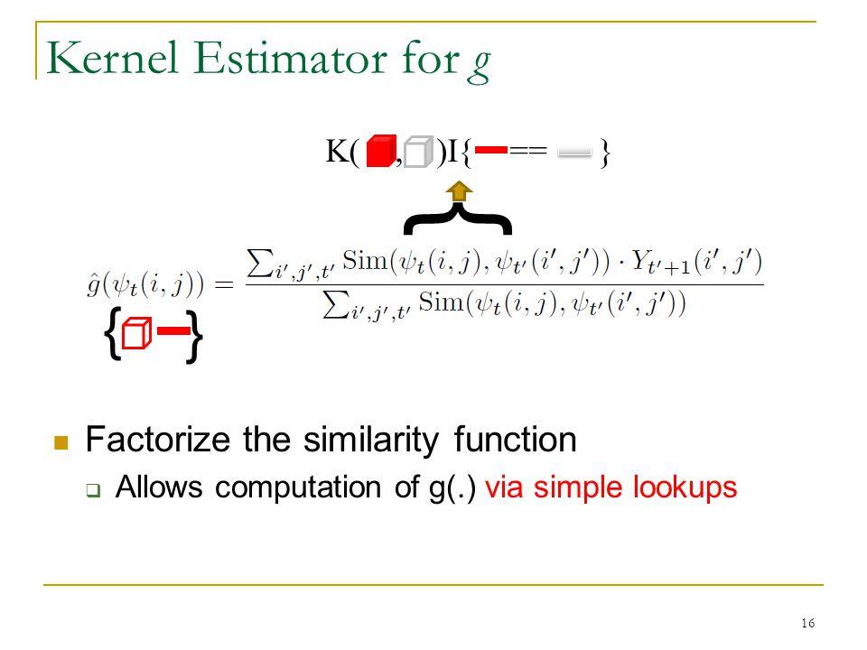 Factorize the similarity function  Allows computation of g(.) via simple lookups } } } K(, )I{ == } Kernel Estimator for g 16