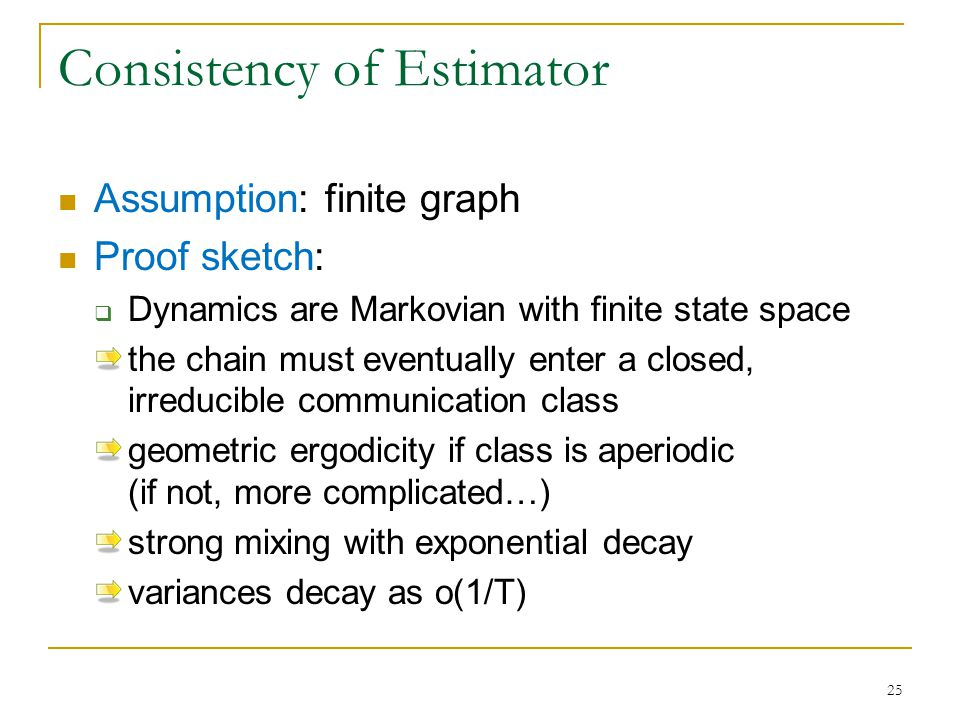 Consistency of Estimator Assumption: finite graph Proof sketch:  Dynamics are Markovian with finite state space the chain must eventually enter a closed, irreducible communication class geometric ergodicity if class is aperiodic (if not, more complicated…) strong mixing with exponential decay variances decay as o(1/T) 25