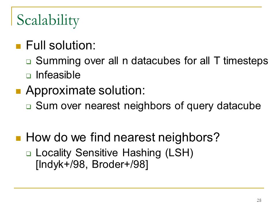 Scalability Full solution:  Summing over all n datacubes for all T timesteps  Infeasible Approximate solution:  Sum over nearest neighbors of query datacube How do we find nearest neighbors.