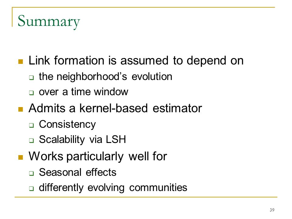 Summary Link formation is assumed to depend on  the neighborhood's evolution  over a time window Admits a kernel-based estimator  Consistency  Scalability via LSH Works particularly well for  Seasonal effects  differently evolving communities 39