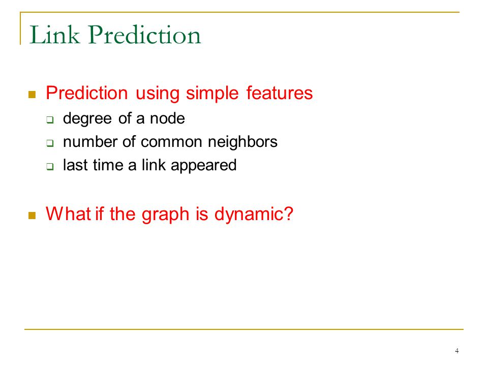 Link Prediction Prediction using simple features  degree of a node  number of common neighbors  last time a link appeared What if the graph is dynamic.