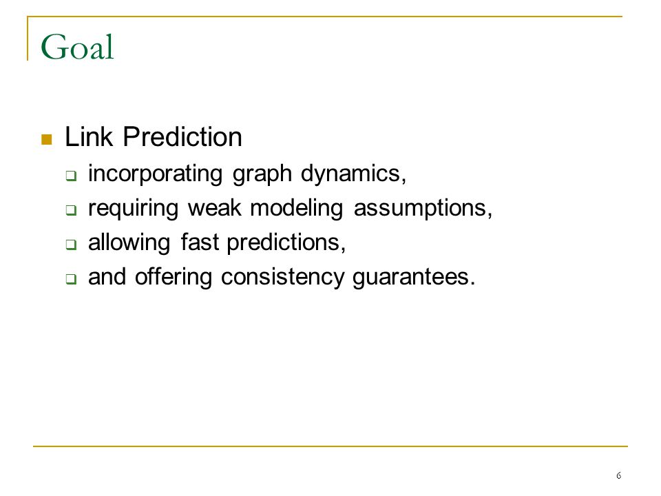 Goal Link Prediction  incorporating graph dynamics,  requiring weak modeling assumptions,  allowing fast predictions,  and offering consistency guarantees.