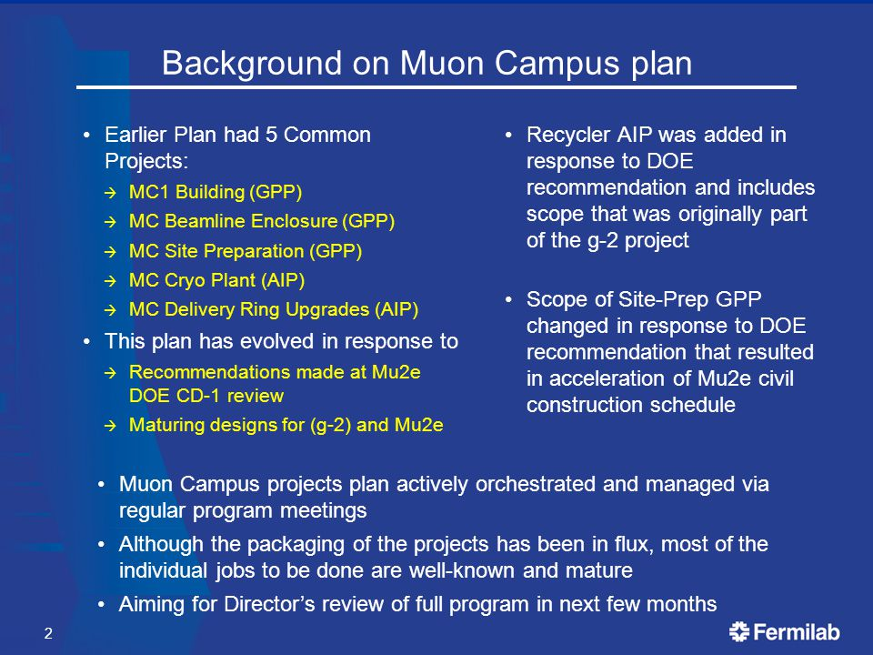 Background on Muon Campus plan Earlier Plan had 5 Common Projects:  MC1 Building (GPP)  MC Beamline Enclosure (GPP)  MC Site Preparation (GPP)  MC Cryo Plant (AIP)  MC Delivery Ring Upgrades (AIP) This plan has evolved in response to  Recommendations made at Mu2e DOE CD-1 review  Maturing designs for (g-2) and Mu2e Recycler AIP was added in response to DOE recommendation and includes scope that was originally part of the g-2 project Scope of Site-Prep GPP changed in response to DOE recommendation that resulted in acceleration of Mu2e civil construction schedule 2 Muon Campus projects plan actively orchestrated and managed via regular program meetings Although the packaging of the projects has been in flux, most of the individual jobs to be done are well-known and mature Aiming for Director's review of full program in next few months