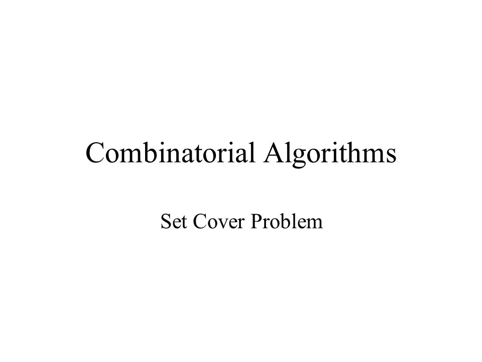 Set Cover Given a universe U of n elements, a collection of subsets of U, S = {S 1,…, S k }, and a cost function c: S → Q +.