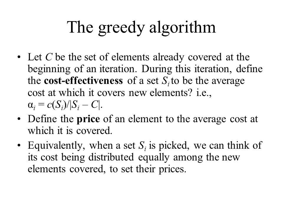Chvatal's Algorithm 0) Input (U, S, c: S → Q + ) 1) C  , Sol   2) While C  U do: Find S i  S – Sol such that α i =c(S i )/|S i – C| is minimal.
