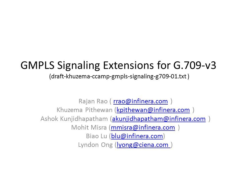 GMPLS Signaling Extensions for G.709-v3 (draft-khuzema-ccamp-gmpls-signaling-g709-01.txt ) Rajan Rao ( rrao@infinera.com )rrao@infinera.com Khuzema Pithewan (kpithewan@infinera.com )kpithewan@infinera.com Ashok Kunjidhapatham (akunjidhapatham@infinera.com )akunjidhapatham@infinera.com Mohit Misra (mmisra@infinera.com )mmisra@infinera.com Biao Lu (blu@infinera.com)blu@infinera.com Lyndon Ong (lyong@ciena.com )lyong@ciena.com
