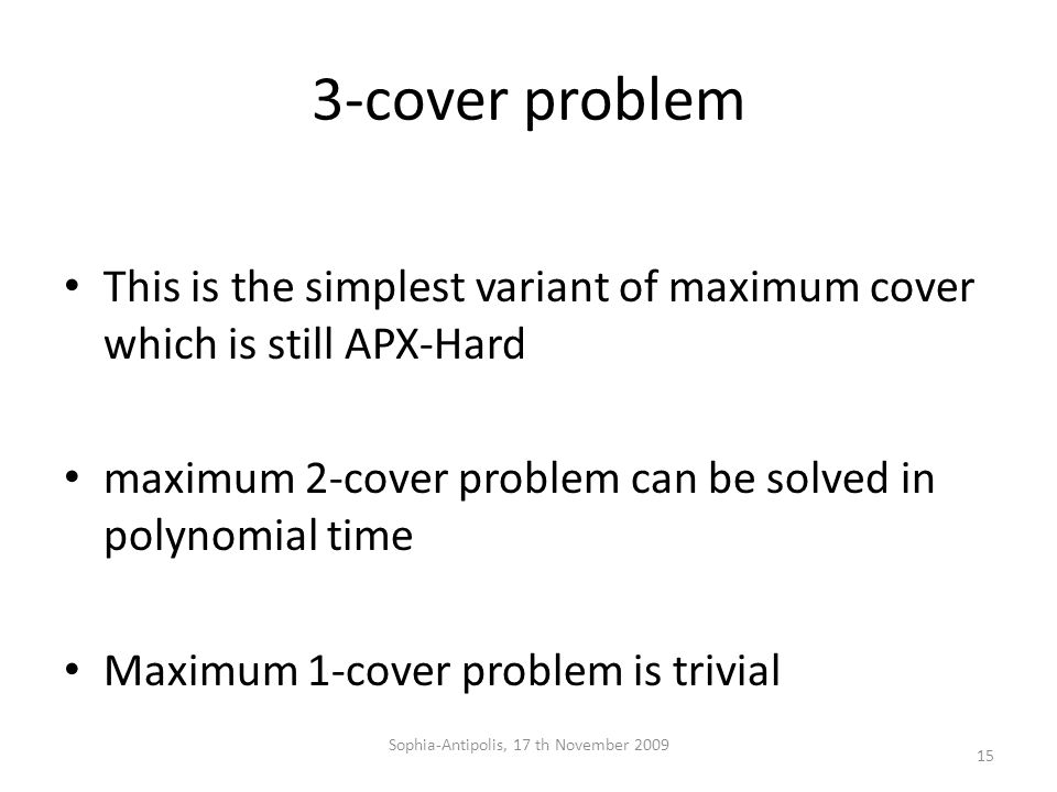 3-cover problem This is the simplest variant of maximum cover which is still APX-Hard maximum 2-cover problem can be solved in polynomial time Maximum 1-cover problem is trivial 15 Sophia-Antipolis, 17 th November 2009