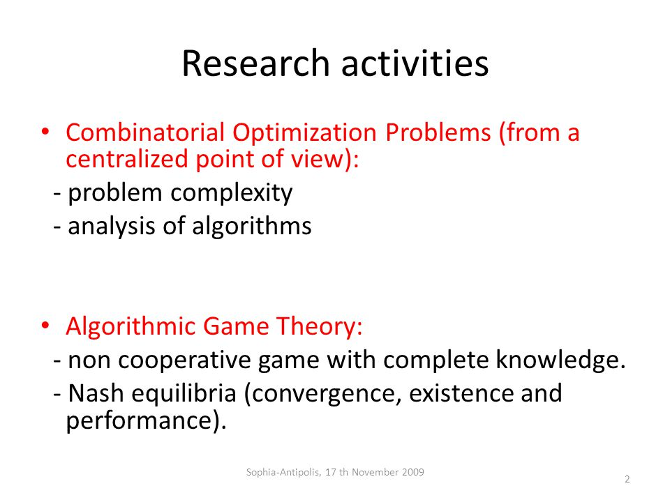 Research activities Combinatorial Optimization Problems (from a centralized point of view): - problem complexity - analysis of algorithms Algorithmic Game Theory: - non cooperative game with complete knowledge.