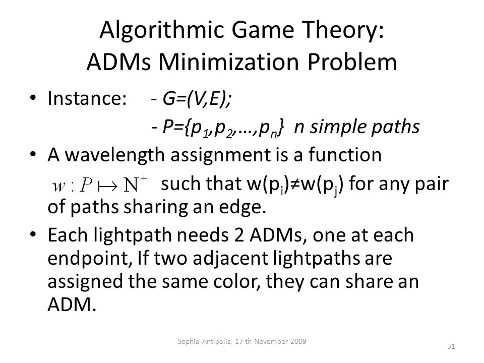 Algorithmic Game Theory: ADMs Minimization Problem Instance: - G=(V,E); - P={p 1,p 2,…,p n } n simple paths A wavelength assignment is a function such that w(p i )≠w(p j ) for any pair of paths sharing an edge.